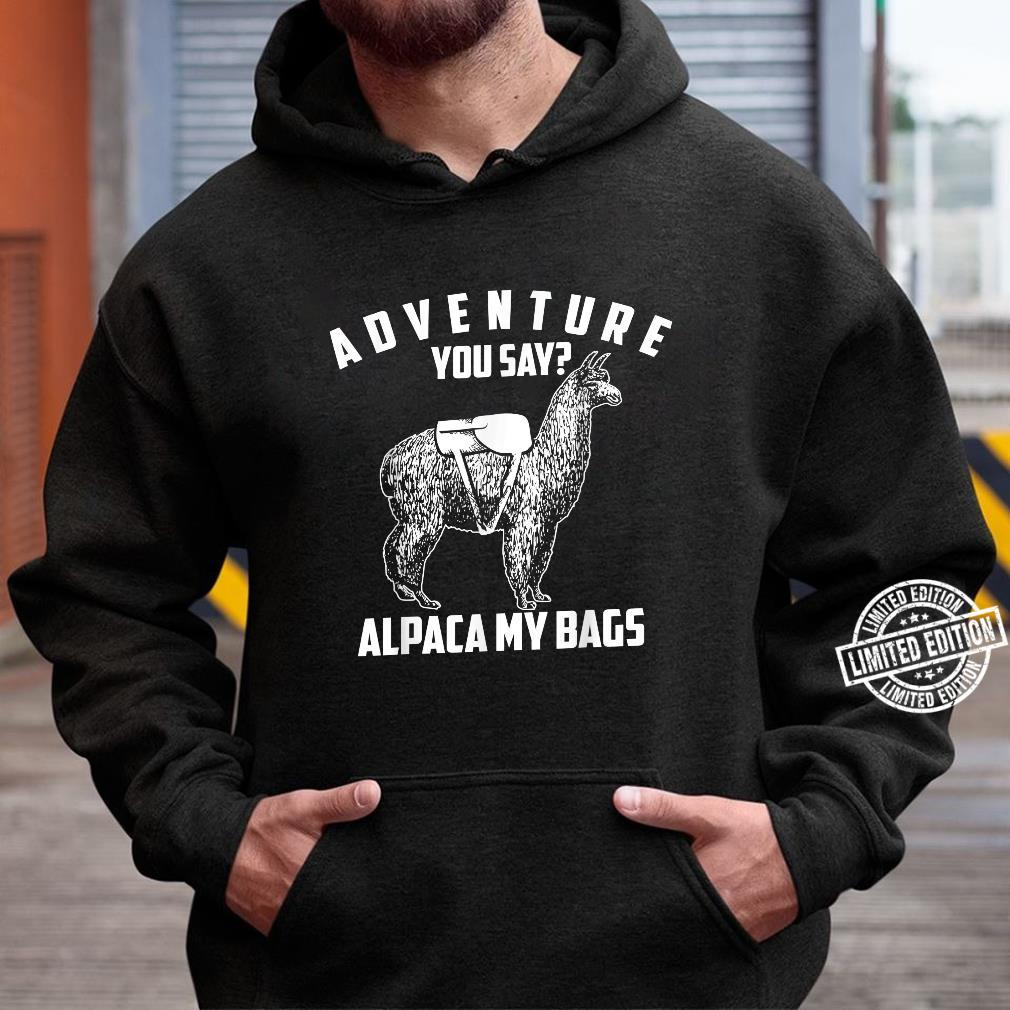 Cool Adorable Adventure You Say Alpaca My Bags Shirt hoodie