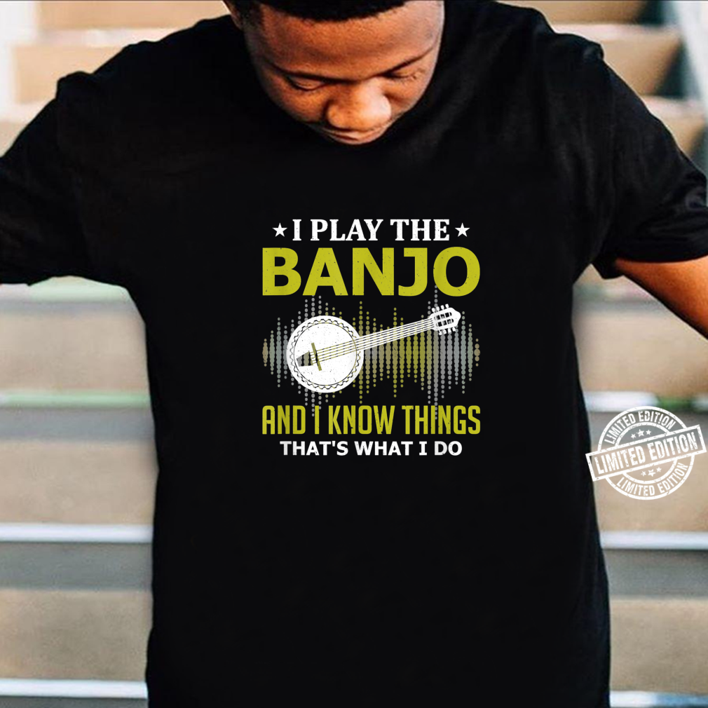I Play the Banjo and I Know Things Music Instruments Player Shirt