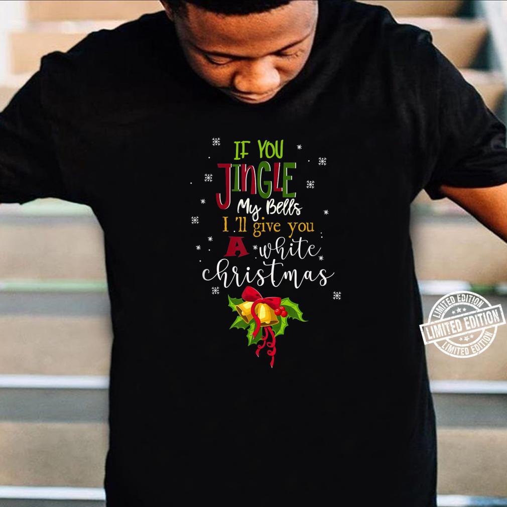 Mens If You Jingle My BELLS I'll Give You a White Christmas Meme Shirt