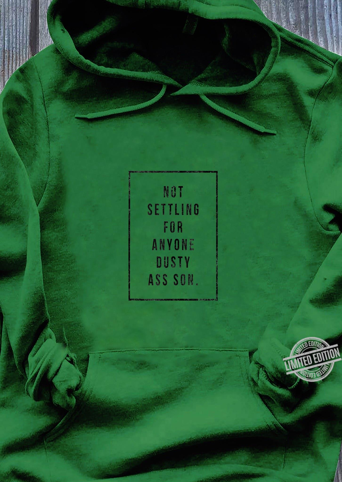 Not settling for anyone dusty ass son Shirt hoodie