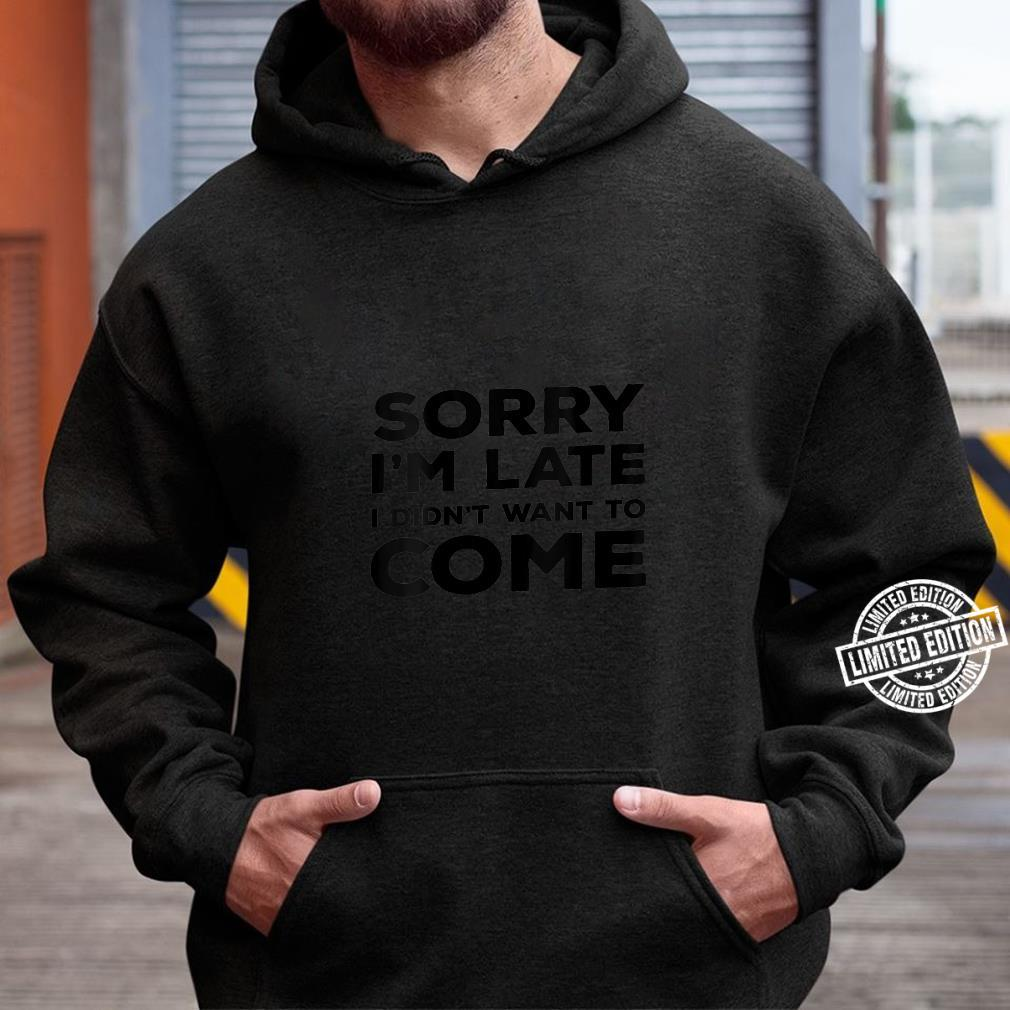 Womens Sarcastic Sorry I'm Late I Didn't Want To Come Shirt hoodie