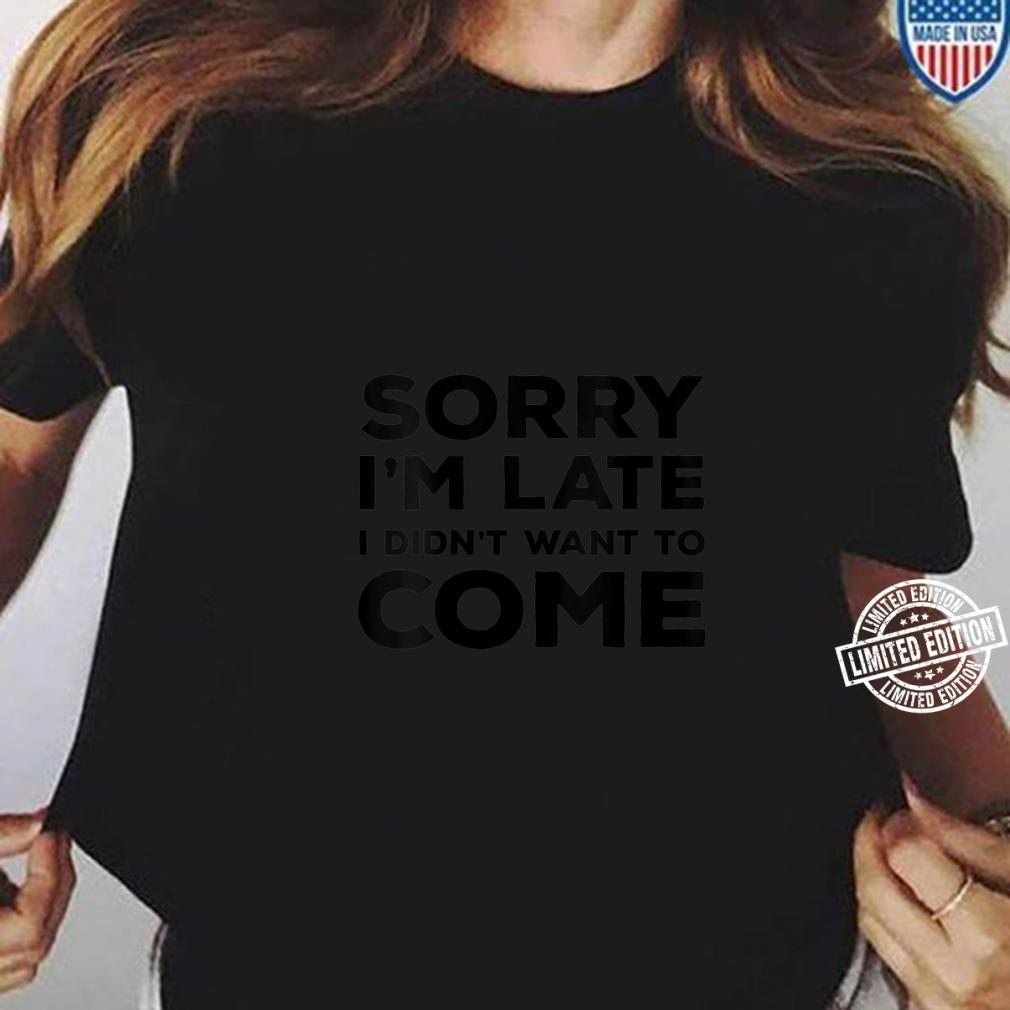 Womens Sarcastic Sorry I'm Late I Didn't Want To Come Shirt ladies tee